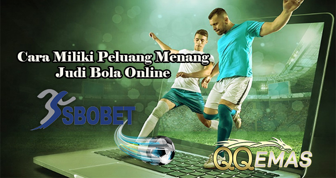 Cara Miliki Peluang Menang Judi Bola Online